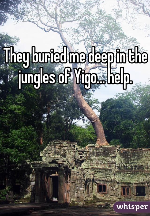 They buried me deep in the jungles of Yigo... help.