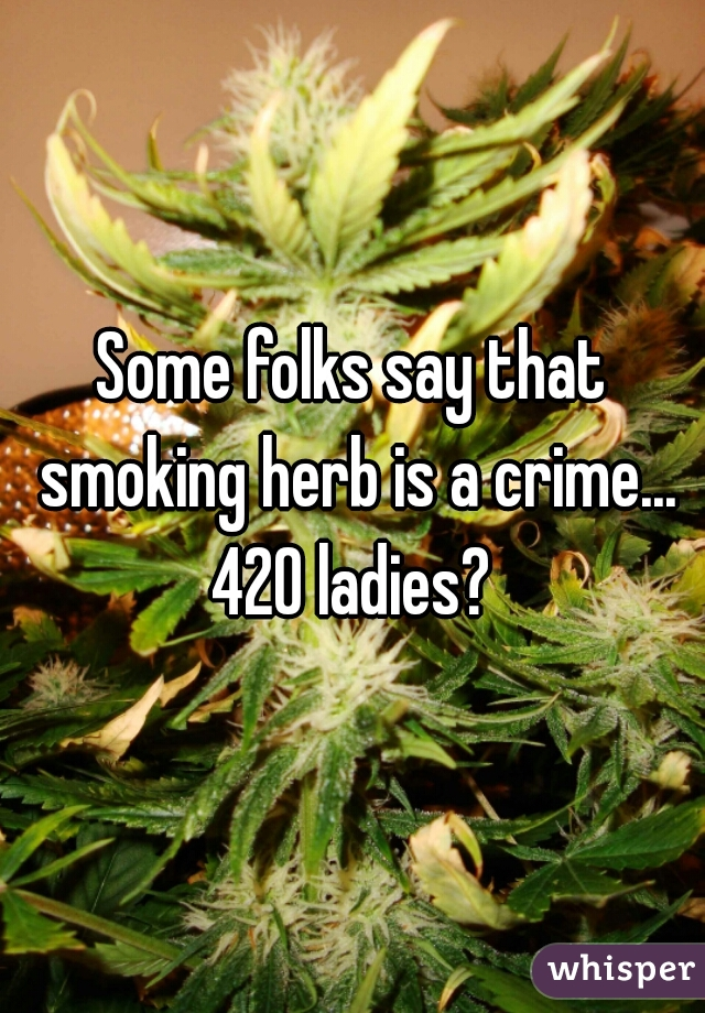 Some folks say that smoking herb is a crime... 420 ladies?