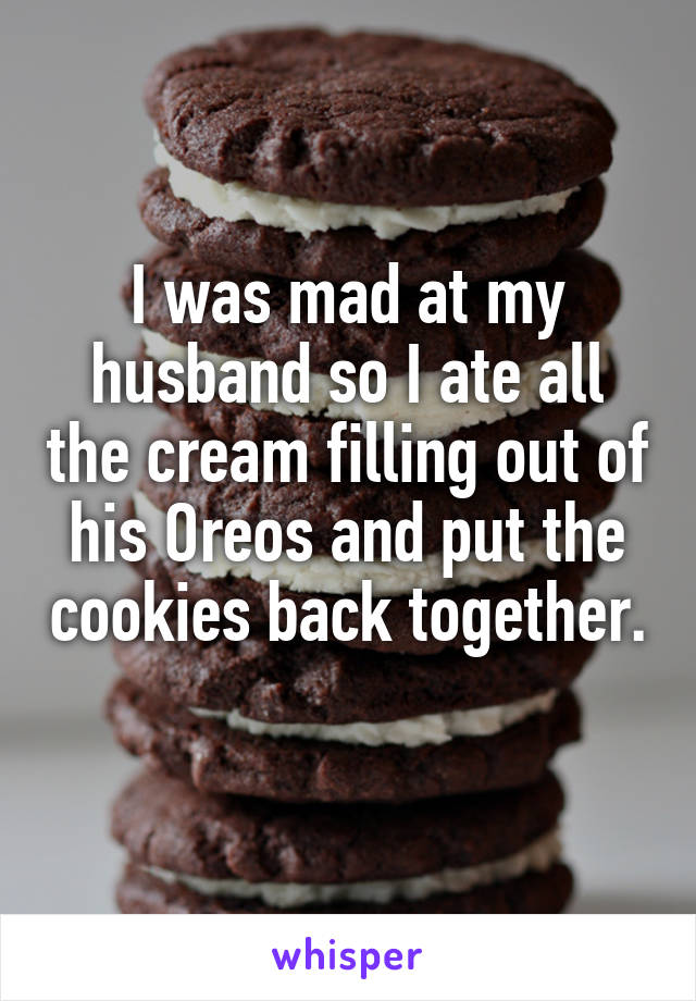 I was mad at my husband so I ate all the cream filling out of his Oreos and put the cookies back together.