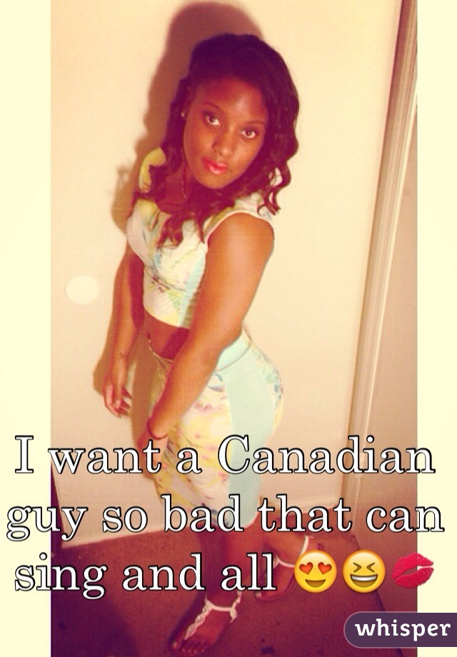 I want a Canadian guy so bad that can sing and all 😍😆💋
