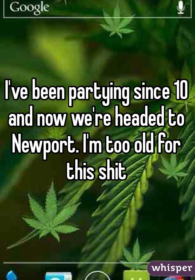 I've been partying since 10 and now we're headed to Newport. I'm too old for this shit