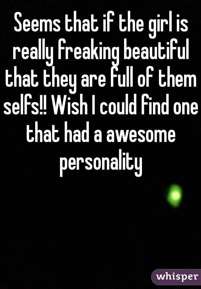 Seems that if the girl is really freaking beautiful that they are full of them selfs!! Wish I could find one that had a awesome personality