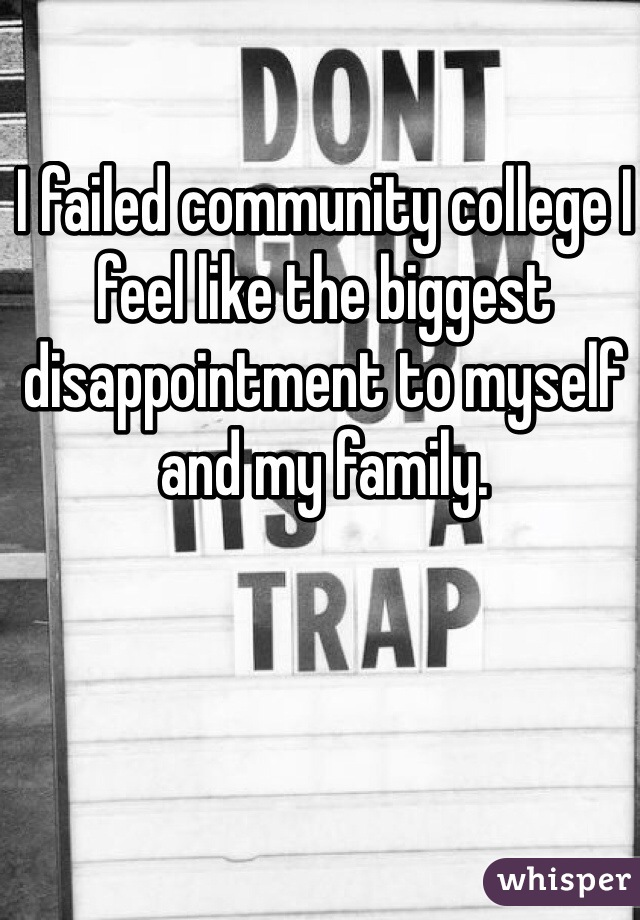 I failed community college I feel like the biggest disappointment to myself and my family.