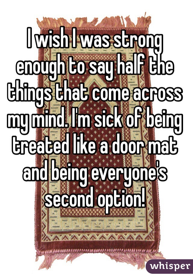 I wish I was strong enough to say half the things that come across my mind. I'm sick of being treated like a door mat and being everyone's second option!