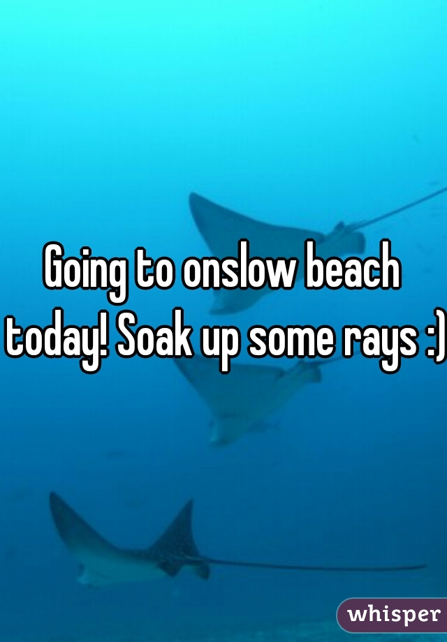 Going to onslow beach today! Soak up some rays :)