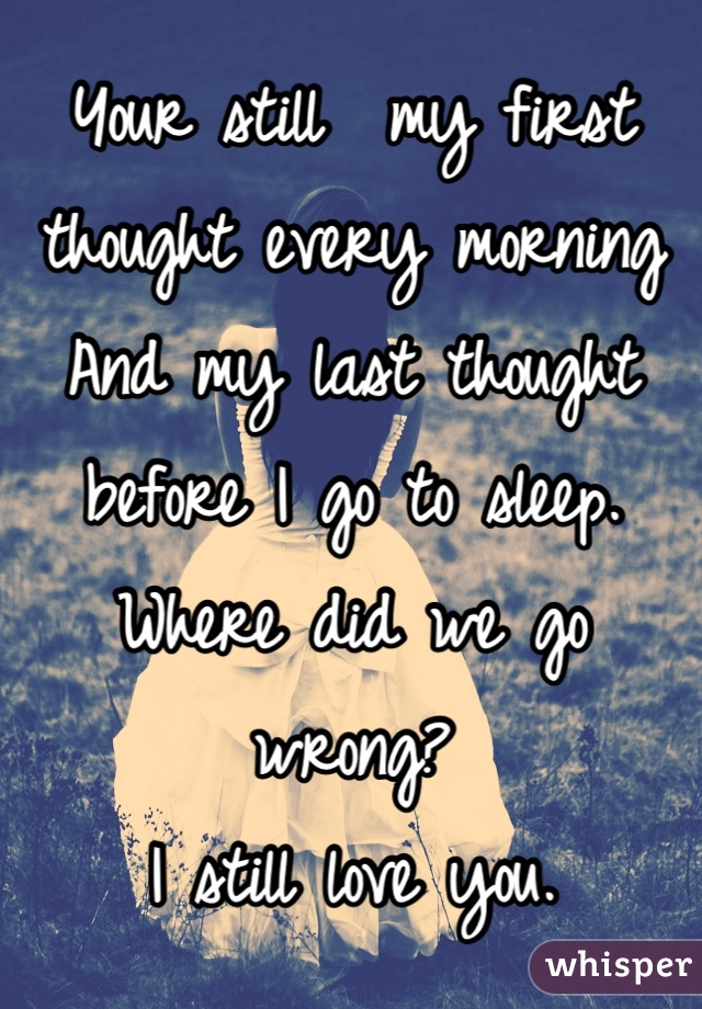 Your still  my first thought every morning And my last thought before I go to sleep. Where did we go wrong? I still love you.
