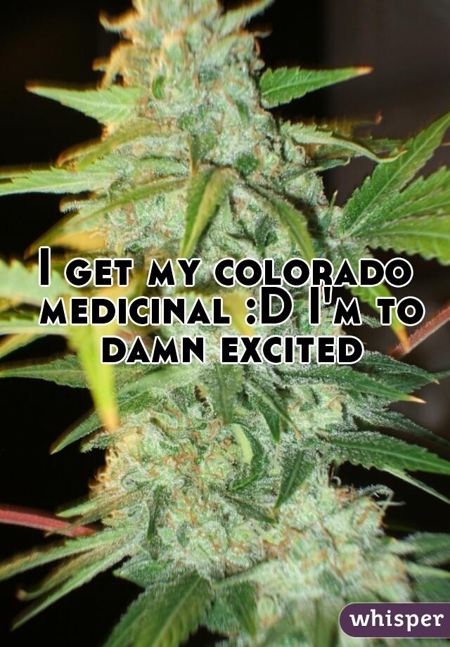 I get my colorado medicinal :D I'm to damn excited
