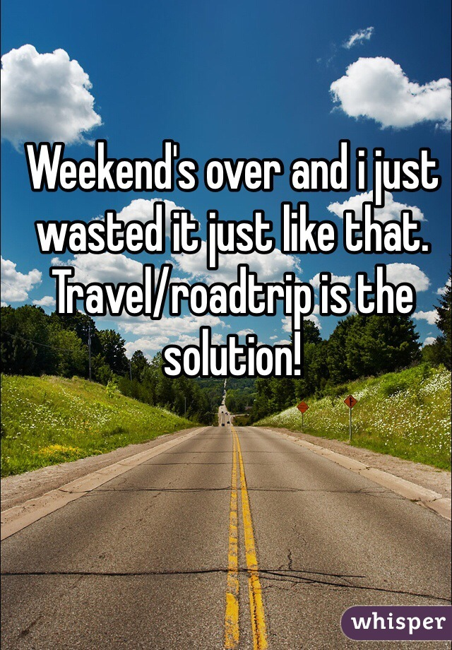 Weekend's over and i just wasted it just like that. Travel/roadtrip is the solution!