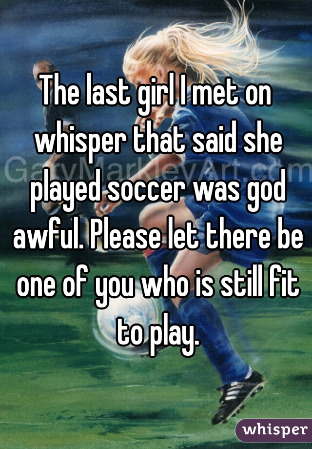 The last girl I met on whisper that said she played soccer was god awful. Please let there be one of you who is still fit to play.