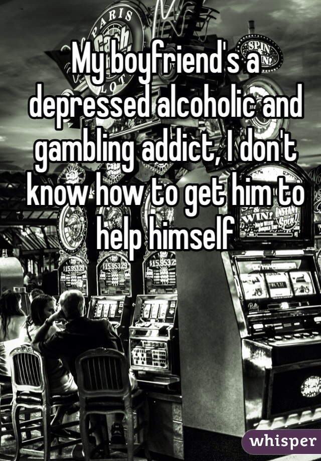 My boyfriend's a depressed alcoholic and gambling addict, I don't know how to get him to help himself