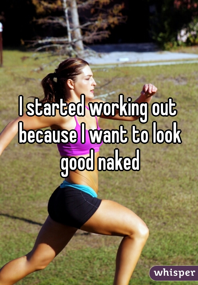 I started working out because I want to look good naked