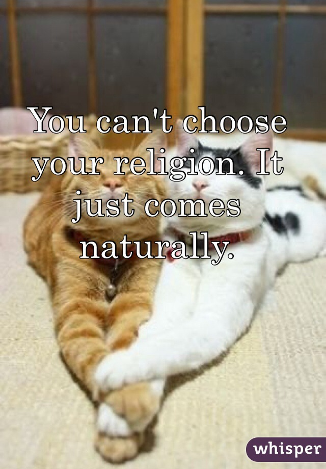 You can't choose your religion. It just comes naturally.