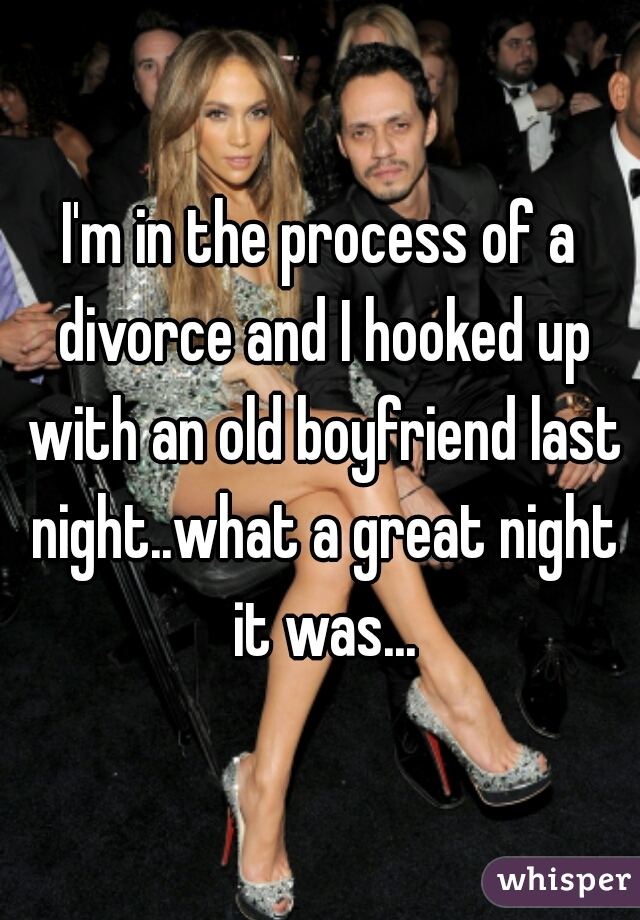 I'm in the process of a divorce and I hooked up with an old boyfriend last night..what a great night it was...