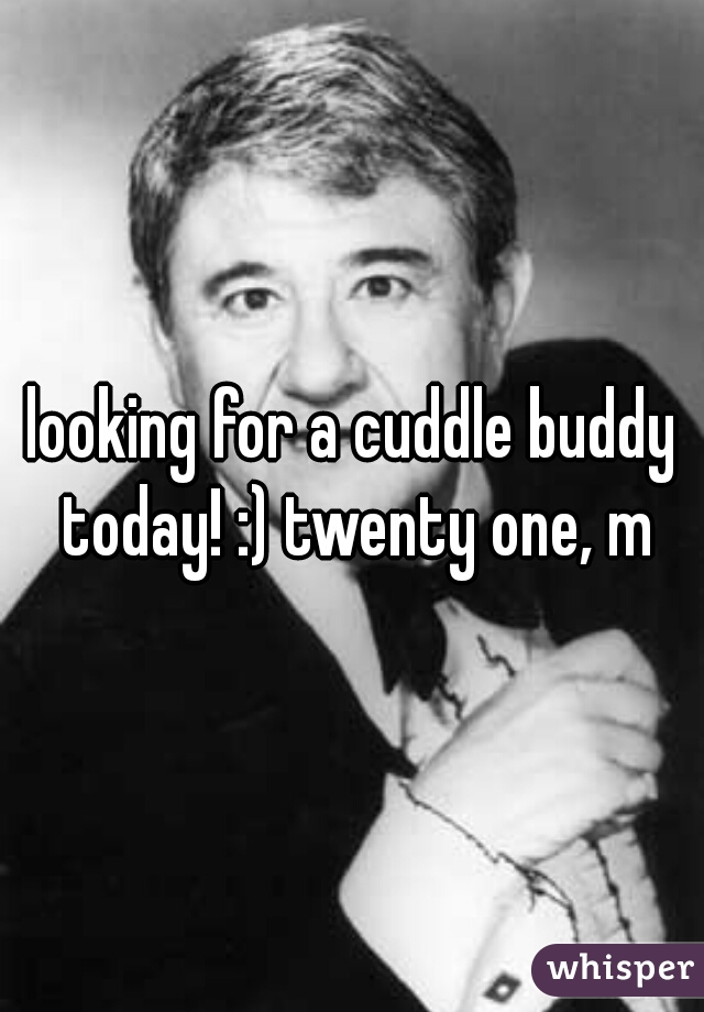 looking for a cuddle buddy today! :) twenty one, m