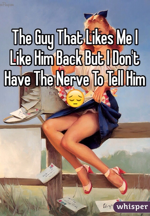 The Guy That Likes Me I Like Him Back But I Don't Have The Nerve To Tell Him 😔