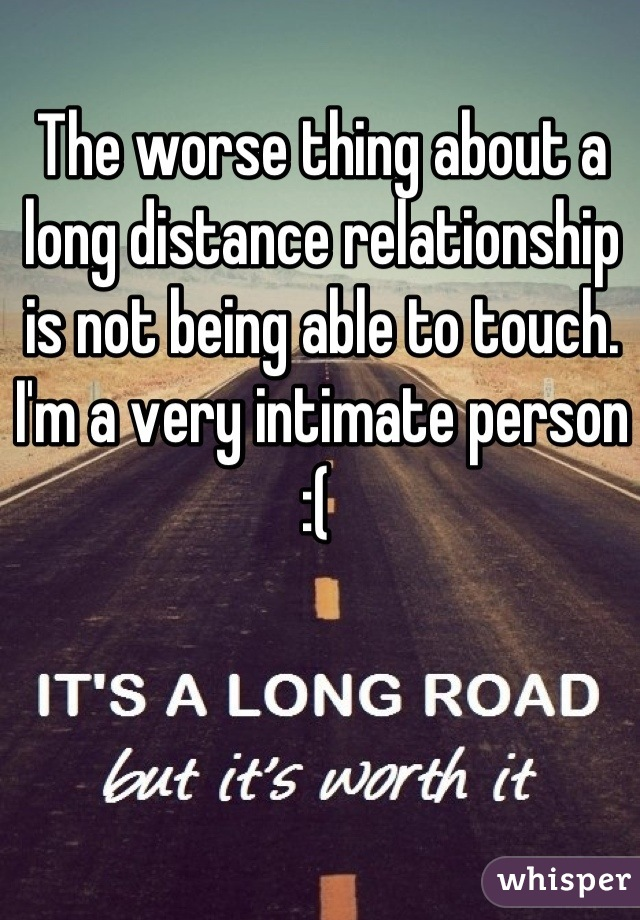 The worse thing about a long distance relationship is not being able to touch. I'm a very intimate person :(