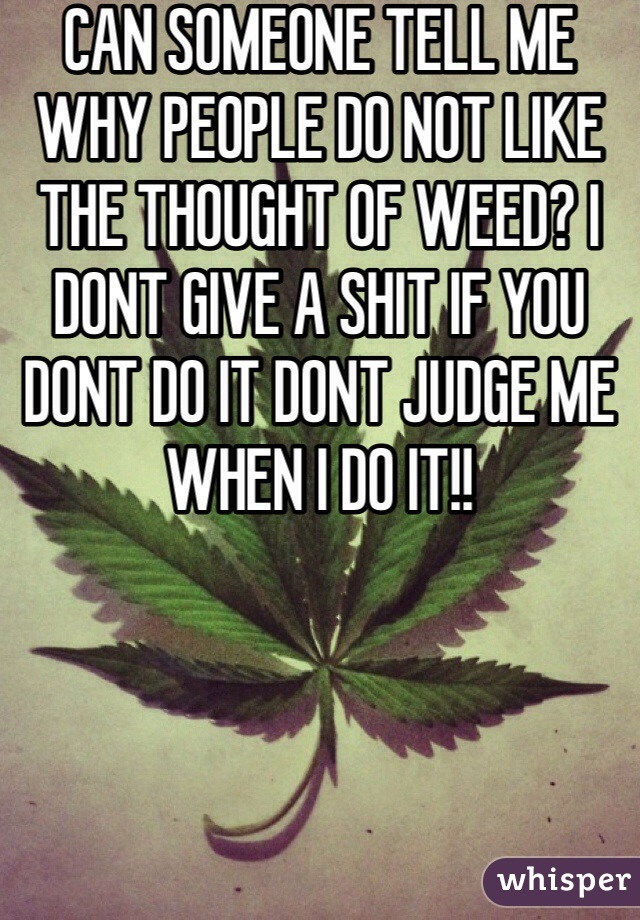 CAN SOMEONE TELL ME WHY PEOPLE DO NOT LIKE THE THOUGHT OF WEED? I DONT GIVE A SHIT IF YOU DONT DO IT DONT JUDGE ME WHEN I DO IT!!