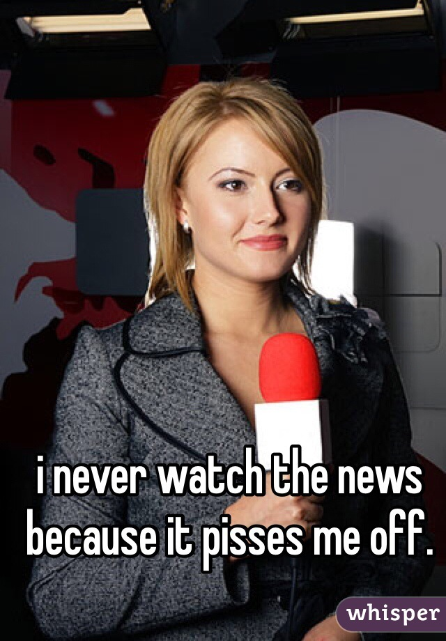 i never watch the news because it pisses me off.