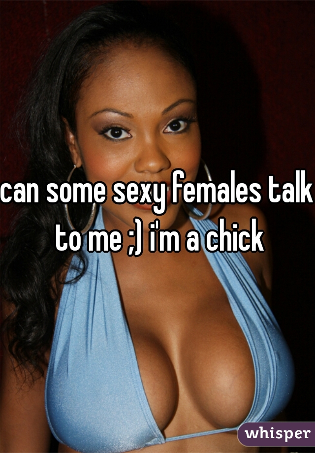 can some sexy females talk to me ;) i'm a chick