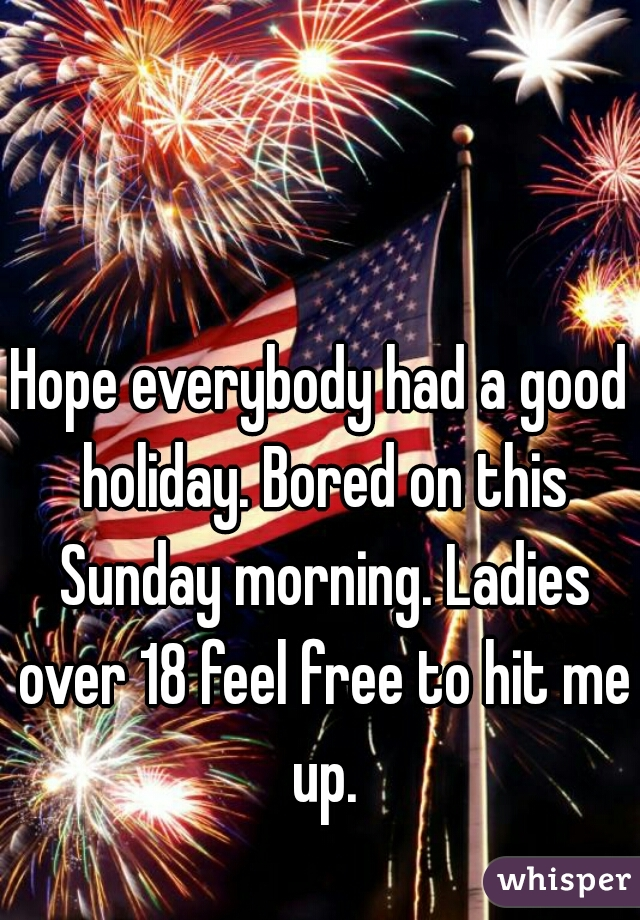 Hope everybody had a good holiday. Bored on this Sunday morning. Ladies over 18 feel free to hit me up.