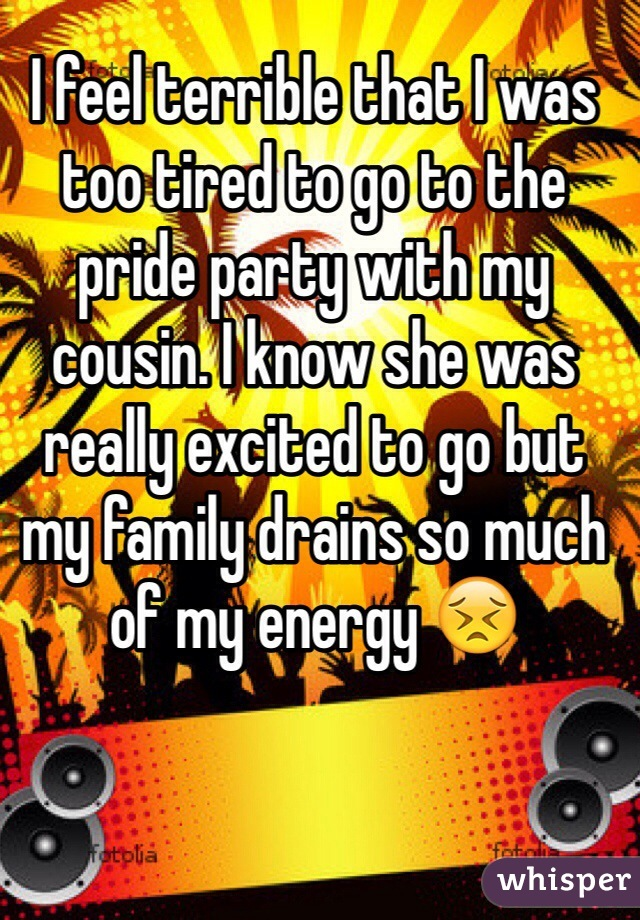 I feel terrible that I was too tired to go to the pride party with my cousin. I know she was really excited to go but my family drains so much of my energy 😣