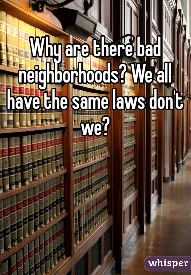 Why are there bad neighborhoods? We all have the same laws don't we?