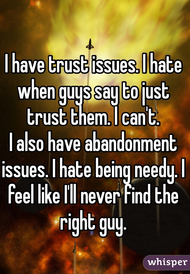 I have trust issues. I hate when guys say to just trust them. I can't.  I also have abandonment issues. I hate being needy. I feel like I'll never find the right guy.