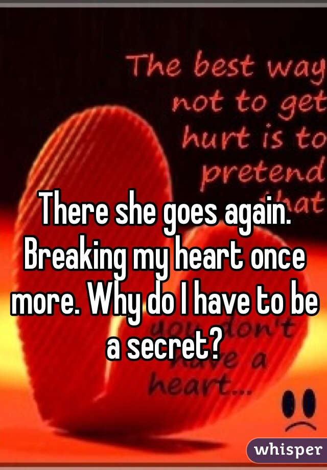 There she goes again. Breaking my heart once more. Why do I have to be a secret?