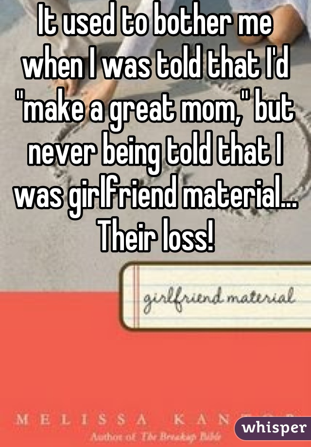 "It used to bother me when I was told that I'd ""make a great mom,"" but never being told that I was girlfriend material... Their loss!"