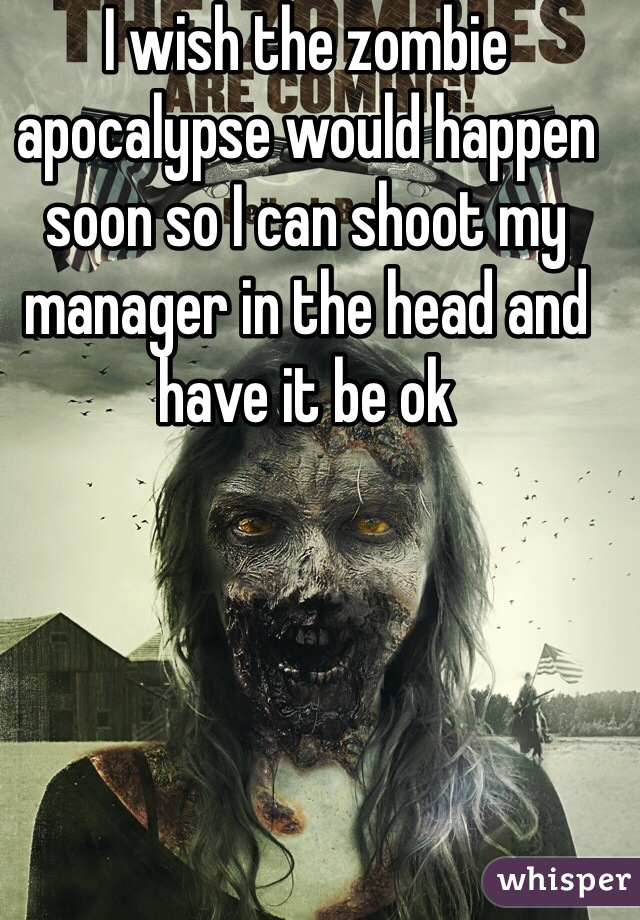 I wish the zombie apocalypse would happen soon so I can shoot my manager in the head and have it be ok