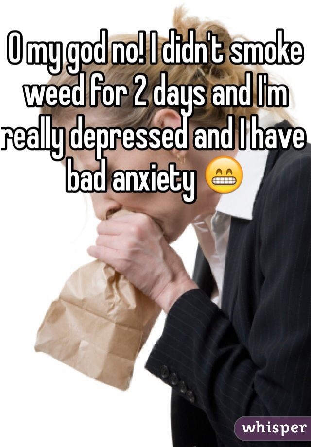 O my god no! I didn't smoke weed for 2 days and I'm really depressed and I have bad anxiety 😁