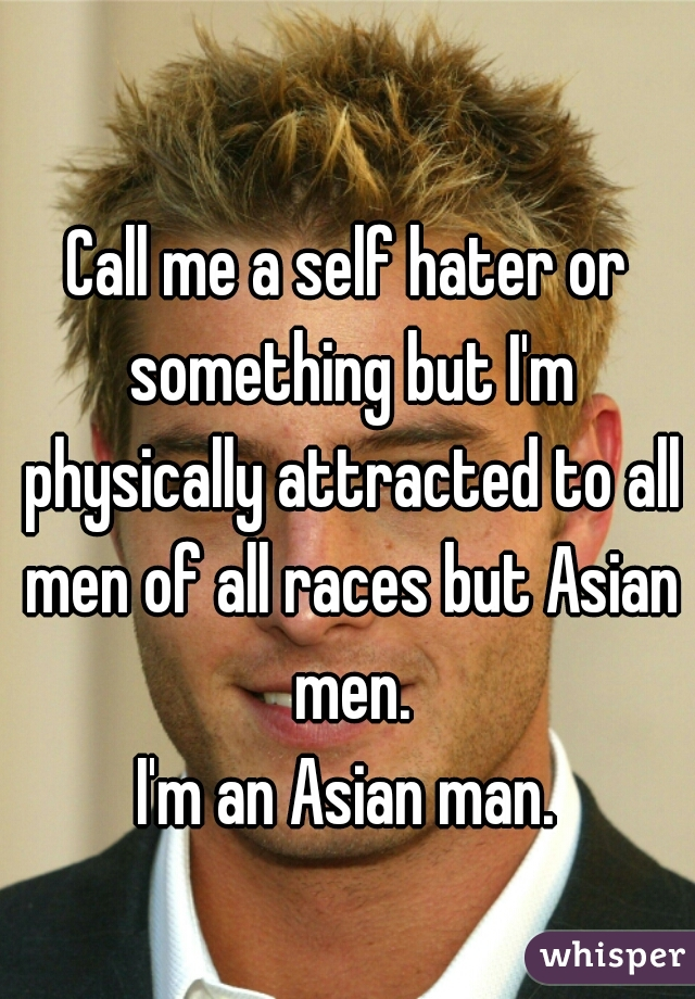 Call me a self hater or something but I'm physically attracted to all men of all races but Asian men.  I'm an Asian man.
