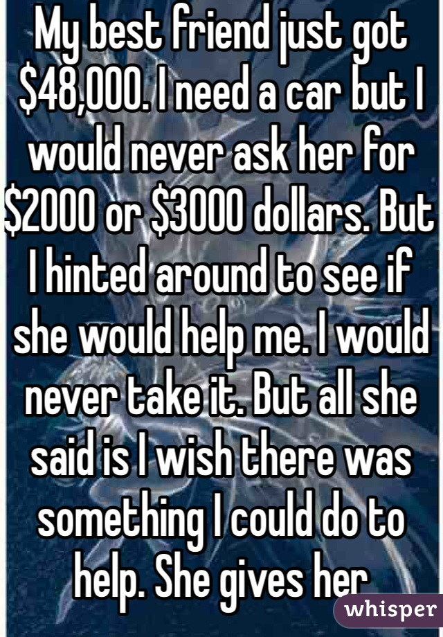 My best friend just got $48,000. I need a car but I would never ask her for $2000 or $3000 dollars. But I hinted around to see if she would help me. I would never take it. But all she said is I wish there was something I could do to help. She gives her boyfriend that she has only known for like 2 months and gives him $500 to get his car out of the shop then pays his rental car fees which was another $700. Then she takes off this weekend and goes to Tennessee. Is it wrong that I'm mad her.