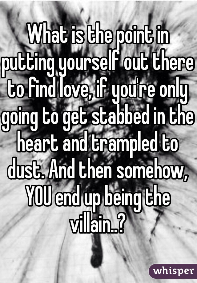 What is the point in putting yourself out there to find love, if you're only going to get stabbed in the heart and trampled to dust. And then somehow, YOU end up being the villain..?