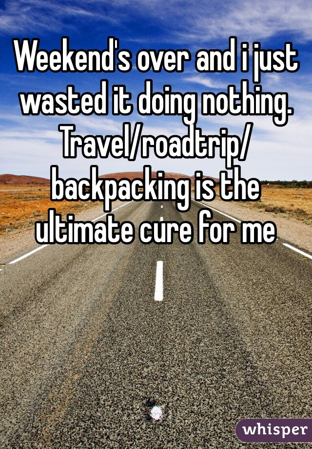 Weekend's over and i just wasted it doing nothing. Travel/roadtrip/backpacking is the ultimate cure for me