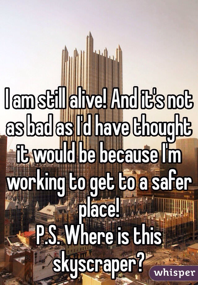 I am still alive! And it's not as bad as I'd have thought it would be because I'm working to get to a safer place! P.S. Where is this skyscraper?