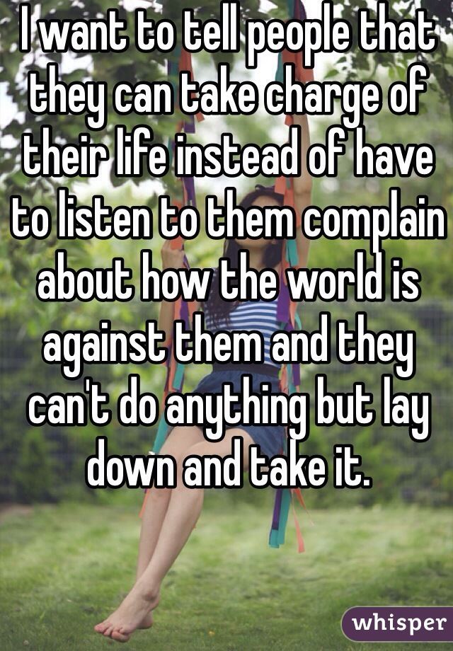I want to tell people that they can take charge of their life instead of have to listen to them complain about how the world is against them and they can't do anything but lay down and take it.