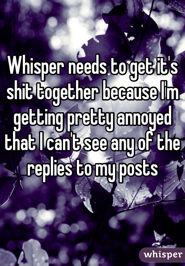 Whisper needs to get it's shit together because I'm getting pretty annoyed that I can't see any of the replies to my posts