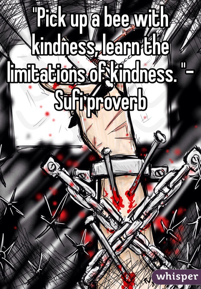 """""""Pick up a bee with kindness, learn the limitations of kindness. """"- Sufi proverb"""