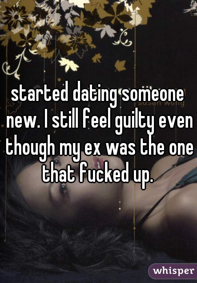 started dating someone new. I still feel guilty even though my ex was the one that fucked up.