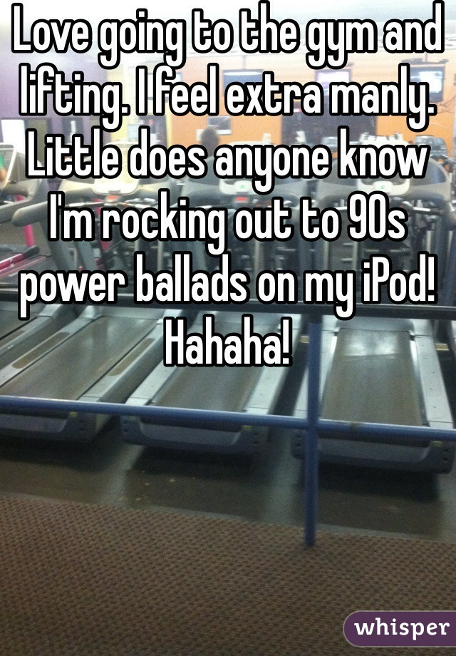 Love going to the gym and lifting. I feel extra manly. Little does anyone know I'm rocking out to 90s power ballads on my iPod! Hahaha!