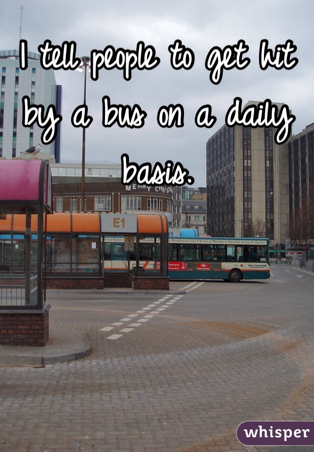 I tell people to get hit by a bus on a daily basis.