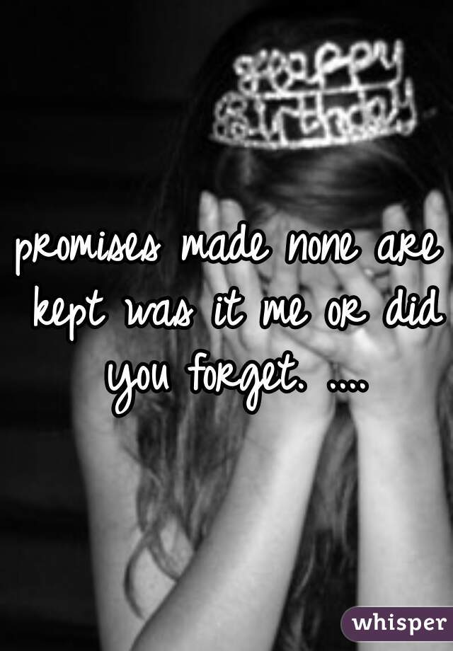 promises made none are kept was it me or did you forget. ....