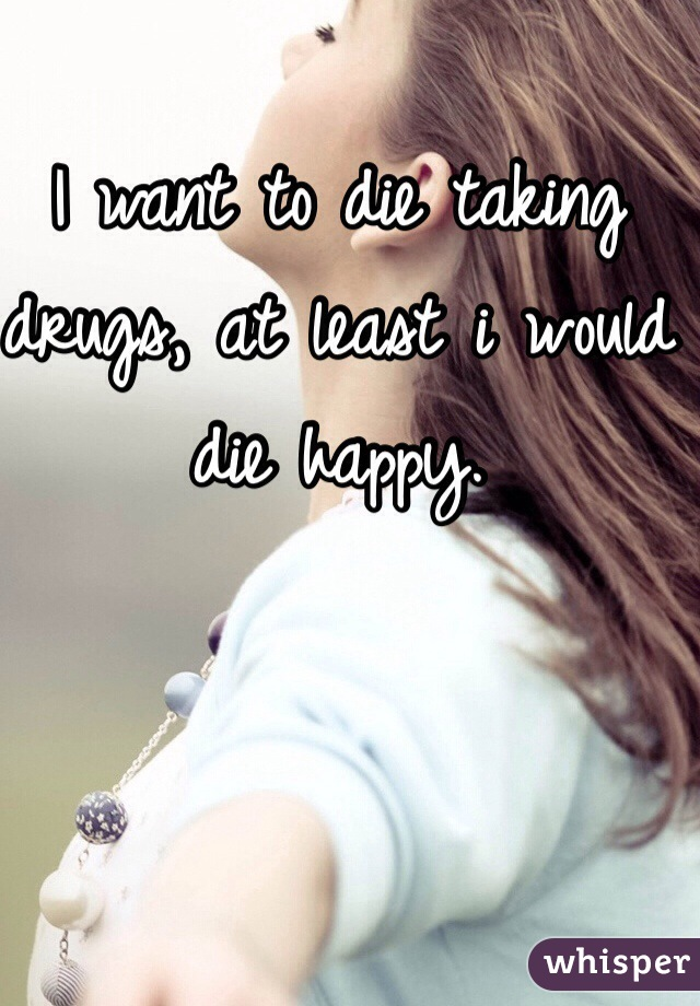 I want to die taking drugs, at least i would die happy.