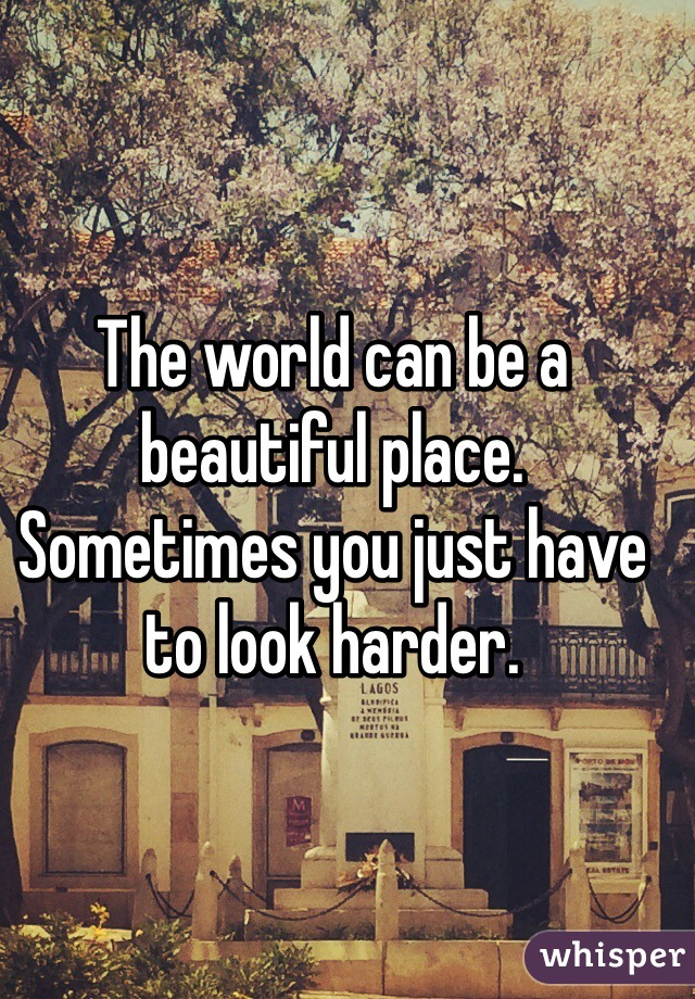 The world can be a beautiful place. Sometimes you just have to look harder.