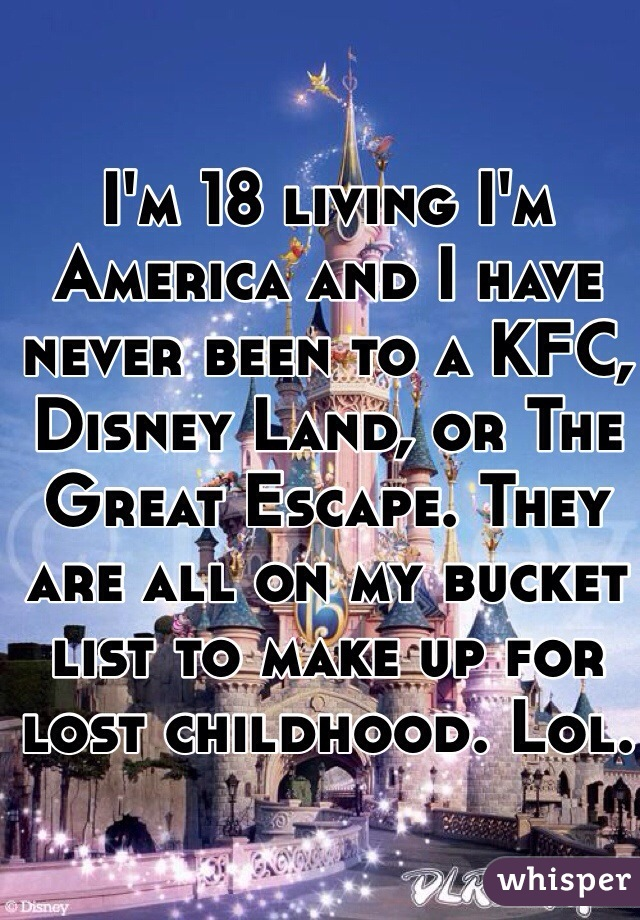 I'm 18 living I'm America and I have never been to a KFC, Disney Land, or The Great Escape. They are all on my bucket list to make up for lost childhood. Lol.