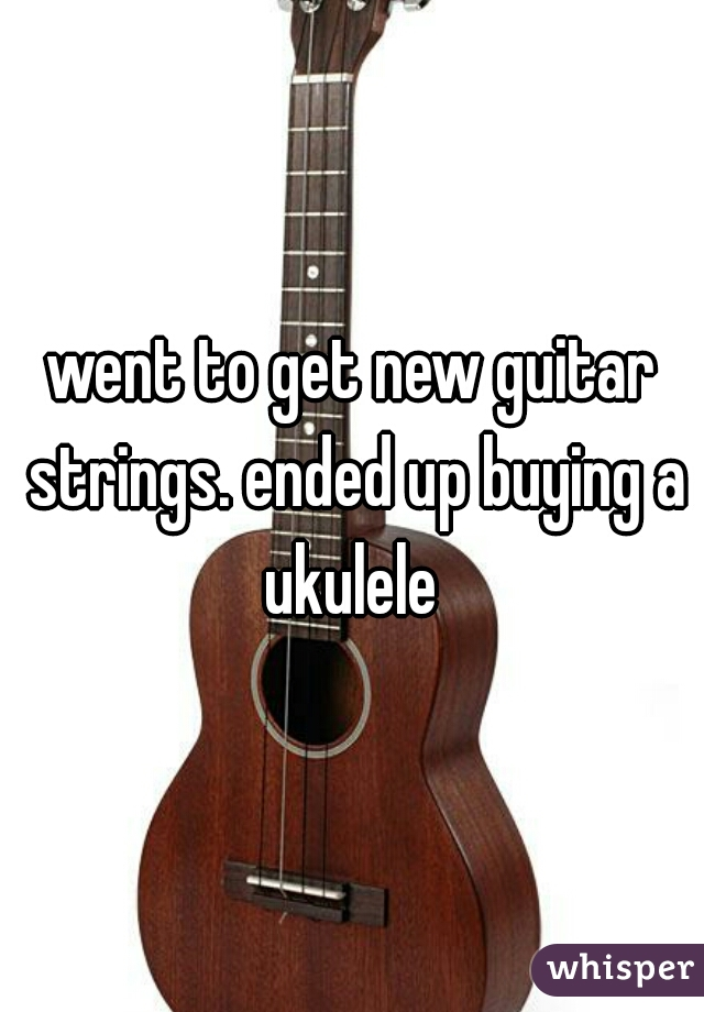 went to get new guitar strings. ended up buying a ukulele