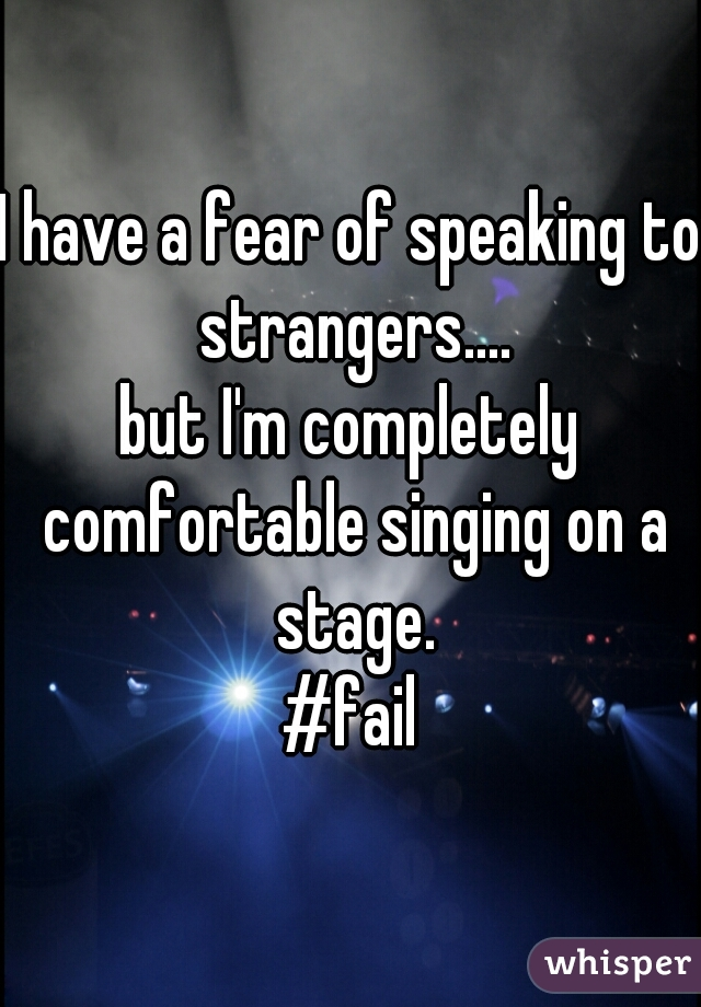 I have a fear of speaking to strangers.... but I'm completely comfortable singing on a stage. #fail