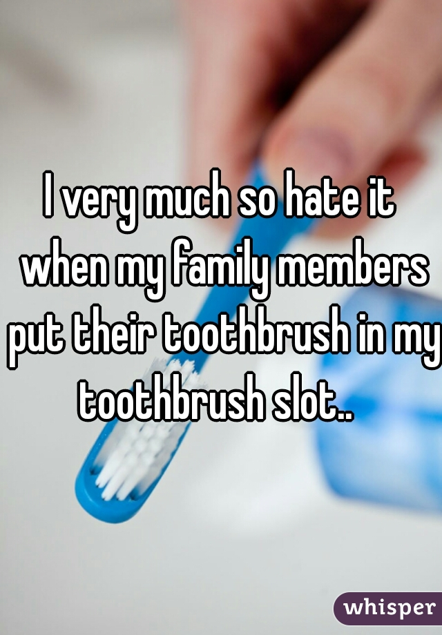 I very much so hate it when my family members put their toothbrush in my toothbrush slot..
