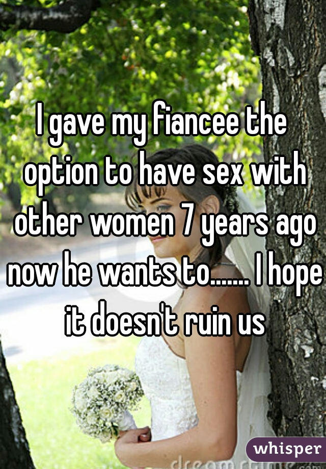I gave my fiancee the option to have sex with other women 7 years ago now he wants to....... I hope it doesn't ruin us